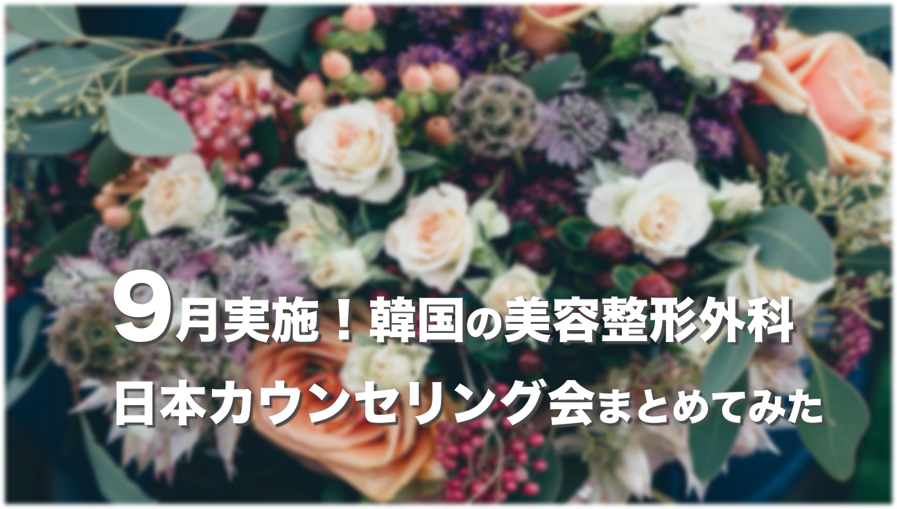 【2019年9月】韓国の美容整形外科が実施する日本カウンセリング会まとめ